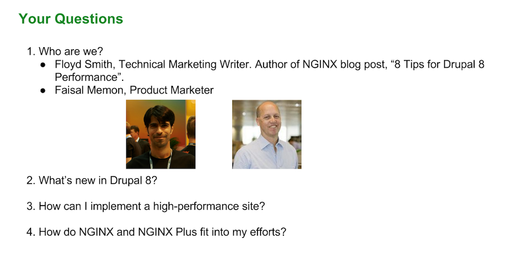 Faisal Memon and Floyd Smith of NGINX address three main topics in this webinar: new features in Drupal 8 for NGINX, how to implement a high-performance site, and how NGINX and NGINX Plus help