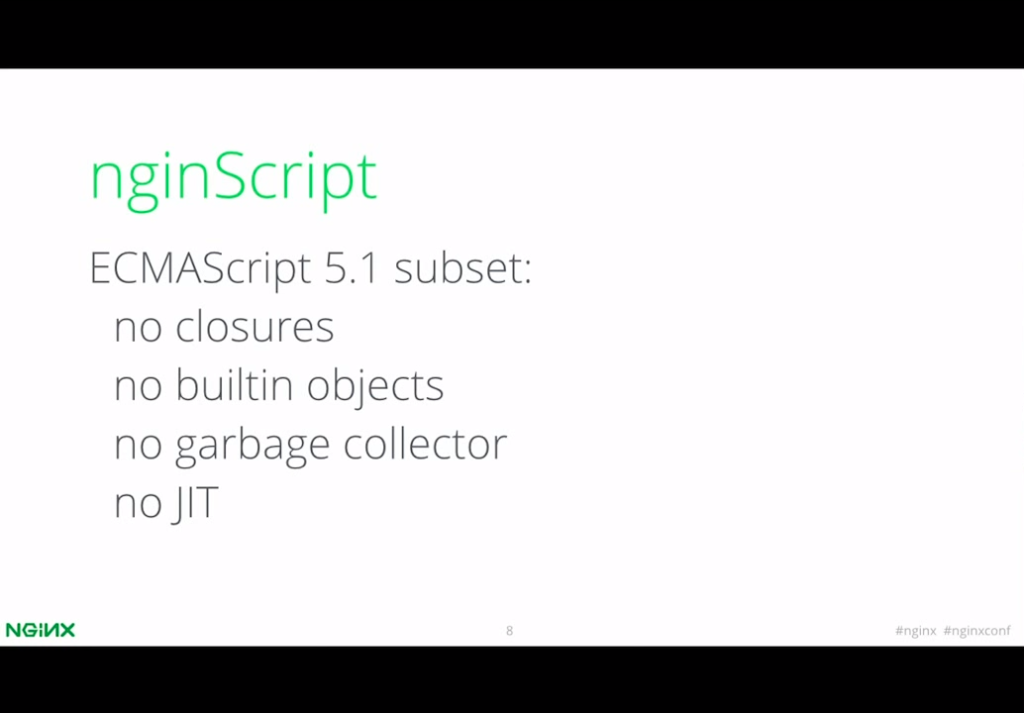 The current implementation of nginScript is a subset of ECMAScript 5.1 - nginx config [presentation by Igor Sysoev, CTO and co-founder of NGINX, Inc., at nginx.conf 2015]
