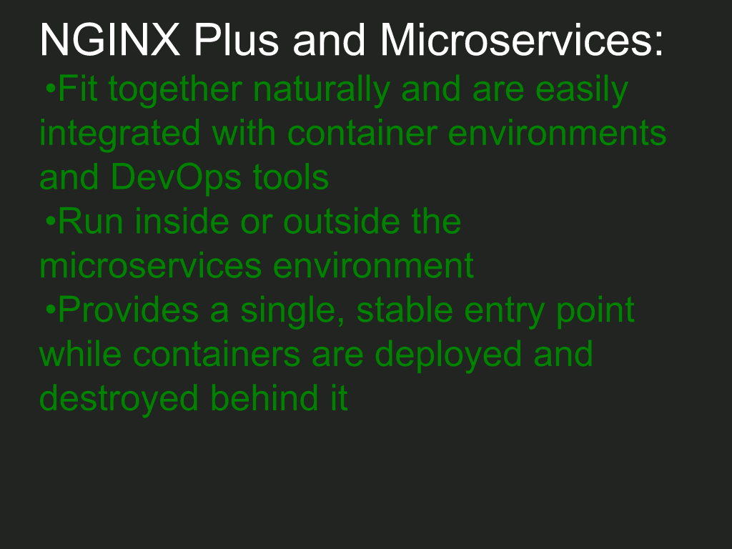 NGINX Plus easily integrates into a microservices environment using containers and DevOps tools, can run inside or outside the environment as a load balancer, and provides a single, stable entry point as containers are deployed and destroyed [NGINX webinar about connecting applications with NGINX and Docker to include the microservices architecture and load balancing, Apr 2016]