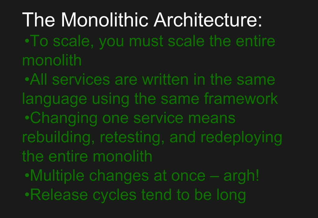 Implications of the monolithic architecture: you must scale the entire monolith; all parts must be written with the same language and framework; to change one service, you must rebuild, retest, redeploy entire monolith