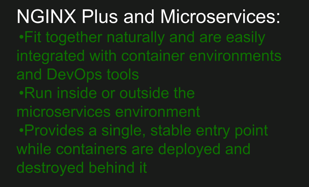 NGINX Plus easily integrates into a microservices environment using containers and DevOps tools, can run inside or outside the environment as a load balancer, and provides a single, stable entry point as containers are deployed and destroyed