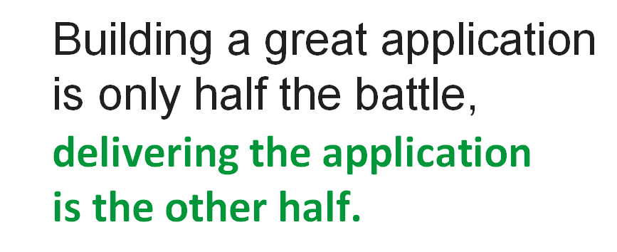 Slide reads 'Building a great application is only half the battle; delivering the application is the other half.'