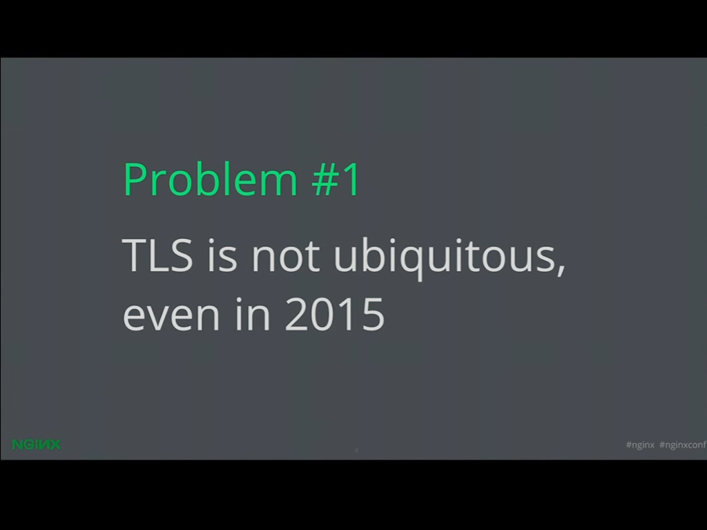 Problem 1 is that TLS is not ubiquitous, a problem that can be solved through Let's Encrypt and NGINX SSL and HTTPS [presentation given by Yan Zhu and Peter Eckersley from the Electronic Frontier Foundation (EFF) at nginx.conf 2015]