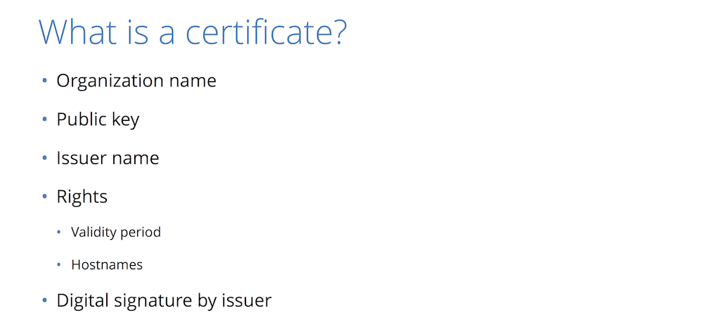A security certificate includes the organization's name, a public key, the issuer name, the validity period, and the issuer's digital signature - all to help provide website security through HTTPS [presentation by Nick Sullivan of CloudFlare at nginx.conf 2015]