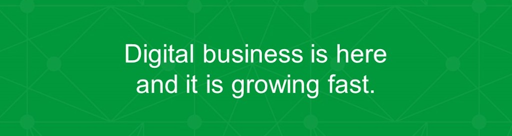 Digital business is here and it is growing fast