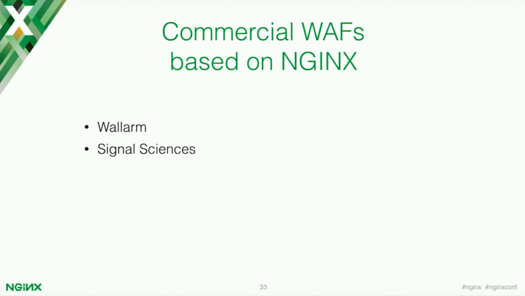 Wallarm and Signal Sciences are both commercial web application firewalls built specifically for web application security [presentation by Stepan Ilyan, cofounder of Wallarm, at nginx.conf 2016]