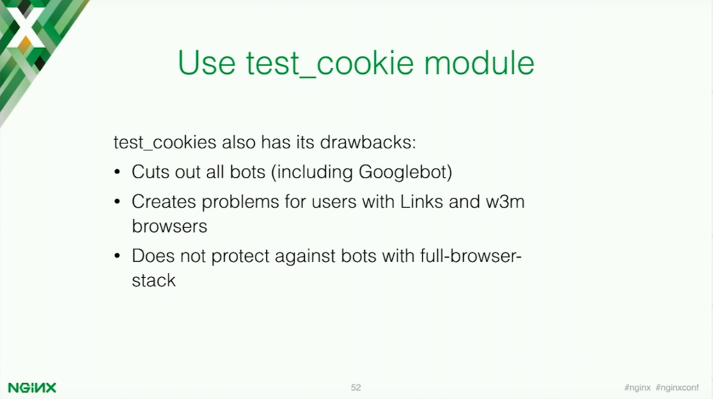 Because the test_cookie module blocks all bots, those vital to your application success like Googlebot are also blocked [presentation by Stepan Ilyan, cofounder of Wallarm, at nginx.conf 2016]
