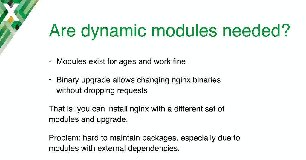 A main motivation for implementing NGINX dynamic modules is to simplify packaging, especially for modules with external dependencies