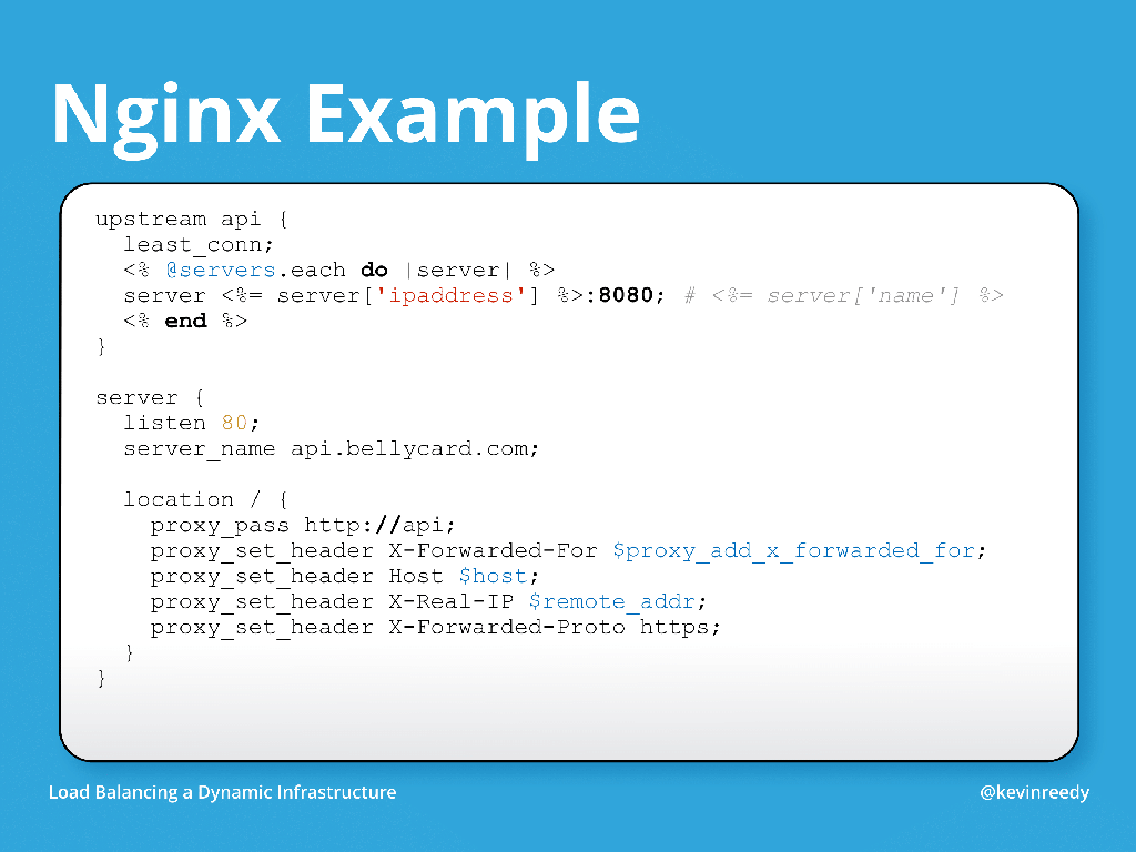 The Chef template file in this example includes an upstream called API and in ERB it iterates over all servers passed through as a variable [presentation by Kevin Reedy of Belly Card at nginx.conf 2014]