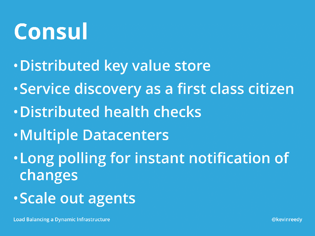 Consul is a distributed key-value store with service discovery, health checks, multiple data center support, long polling, and scaling [presentation by Kevin Reedy of Belly Card at nginx.conf 2014]