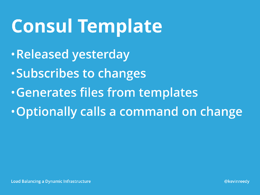 Consul templates now allow you to subscribe to changes, generate files from templates, and optionally calls a command on change [presentation by Kevin Reedy of Belly Card at nginx.conf 2014]