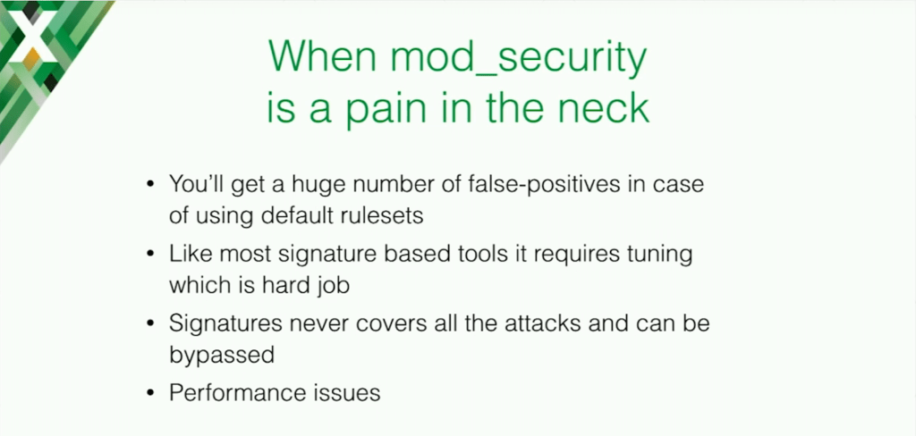 ModSecurity can be a pain in application security because it can produce many false positives and not all attacks are covered
