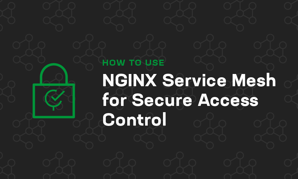 How to Use NGINX Service Mesh for Secure Access Control