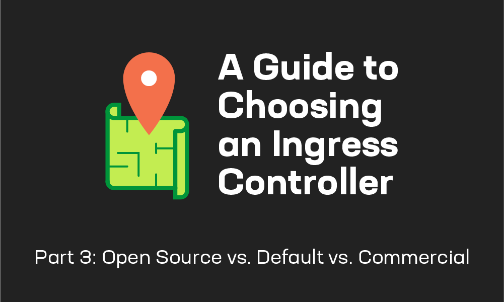 A Guide to Choosing an Ingress Controller, Part 3: Open Source vs. Default vs. Commercial