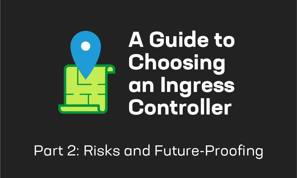 A Guide to Choosing an Ingress Controller, Part 2: Risks and Future-Proofing